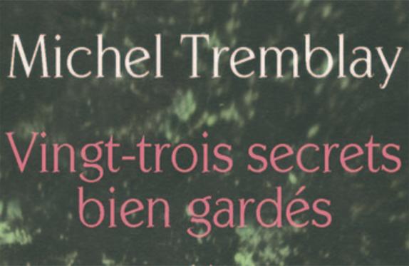 Vingt-trois secrets bien gardés de Michel Tremblay est un roman dans lequel l'auteur dévoile divers pans de sa vie jusqu'ici inconnus du public